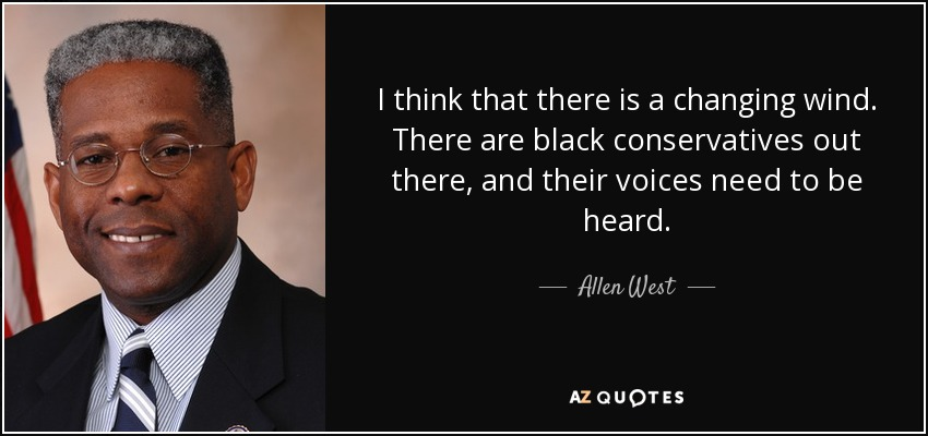 I think that there is a changing wind. There are black conservatives out there, and their voices need to be heard. - Allen West