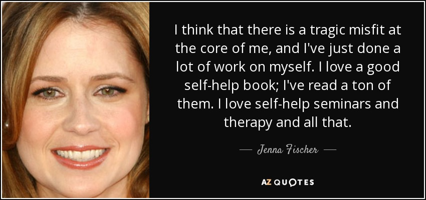 I think that there is a tragic misfit at the core of me, and I've just done a lot of work on myself. I love a good self-help book; I've read a ton of them. I love self-help seminars and therapy and all that. - Jenna Fischer