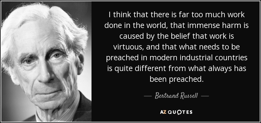 I think that there is far too much work done in the world, that immense harm is caused by the belief that work is virtuous, and that what needs to be preached in modern industrial countries is quite different from what always has been preached. - Bertrand Russell