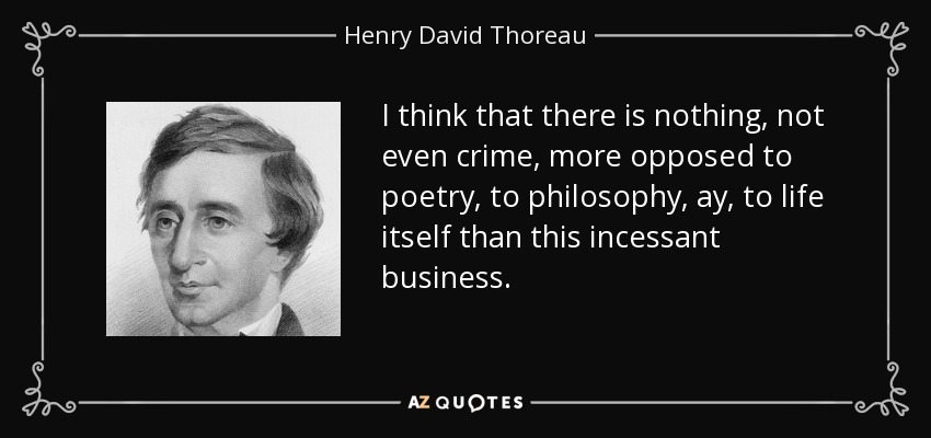I think that there is nothing, not even crime, more opposed to poetry, to philosophy, ay, to life itself than this incessant business. - Henry David Thoreau