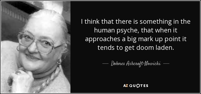I think that there is something in the human psyche, that when it approaches a big mark up point it tends to get doom laden. - Dolores Ashcroft-Nowicki