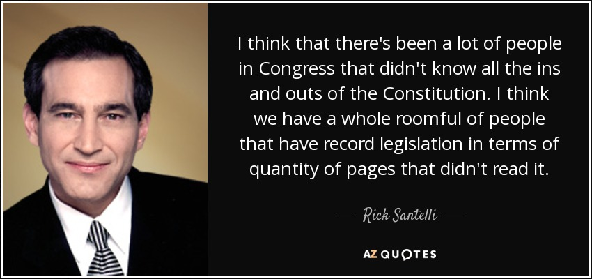 I think that there's been a lot of people in Congress that didn't know all the ins and outs of the Constitution. I think we have a whole roomful of people that have record legislation in terms of quantity of pages that didn't read it. - Rick Santelli