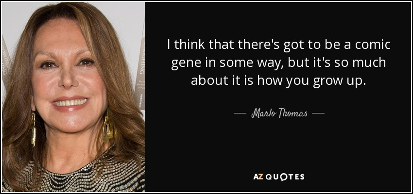I think that there's got to be a comic gene in some way, but it's so much about it is how you grow up. - Marlo Thomas