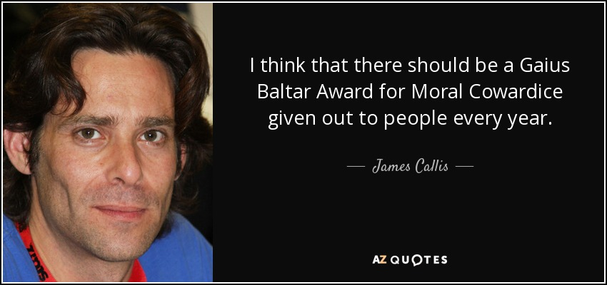 I think that there should be a Gaius Baltar Award for Moral Cowardice given out to people every year. - James Callis