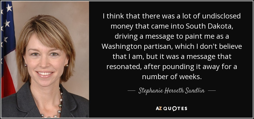 I think that there was a lot of undisclosed money that came into South Dakota, driving a message to paint me as a Washington partisan, which I don't believe that I am, but it was a message that resonated, after pounding it away for a number of weeks. - Stephanie Herseth Sandlin