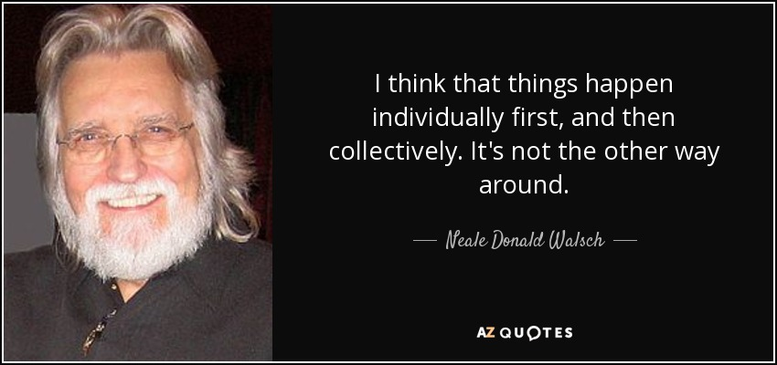 I think that things happen individually first, and then collectively. It's not the other way around. - Neale Donald Walsch