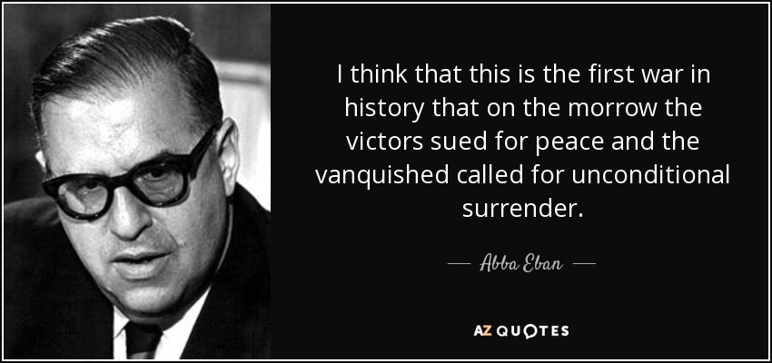 I think that this is the first war in history that on the morrow the victors sued for peace and the vanquished called for unconditional surrender. - Abba Eban