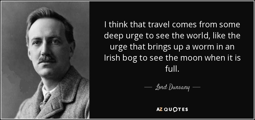 I think that travel comes from some deep urge to see the world, like the urge that brings up a worm in an Irish bog to see the moon when it is full. - Lord Dunsany