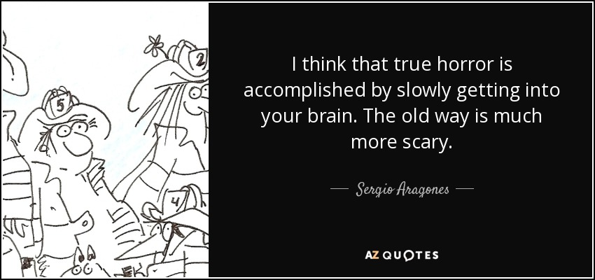 I think that true horror is accomplished by slowly getting into your brain. The old way is much more scary. - Sergio Aragones
