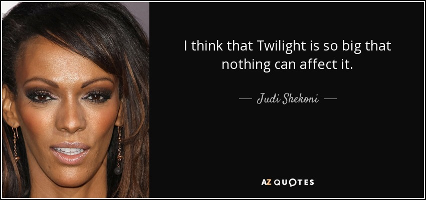I think that Twilight is so big that nothing can affect it. - Judi Shekoni