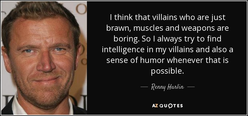 I think that villains who are just brawn, muscles and weapons are boring. So I always try to find intelligence in my villains and also a sense of humor whenever that is possible. - Renny Harlin