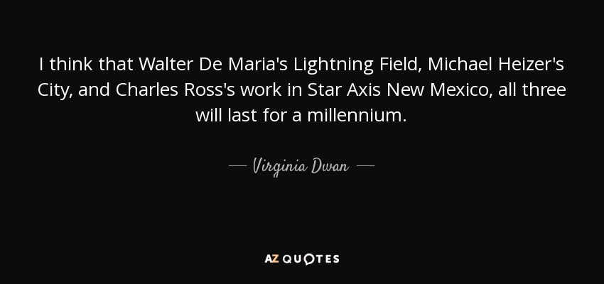 I think that Walter De Maria's Lightning Field, Michael Heizer's City, and Charles Ross's work in Star Axis New Mexico , all three will last for a millennium. - Virginia Dwan
