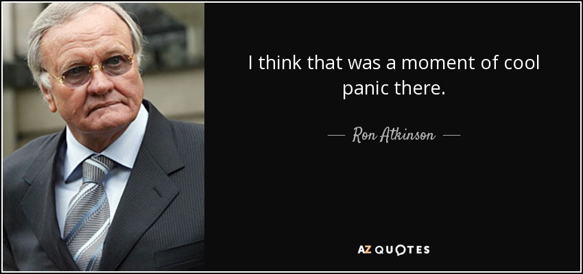 I think that was a moment of cool panic there. - Ron Atkinson