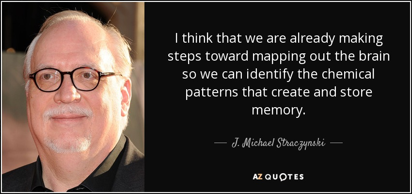 I think that we are already making steps toward mapping out the brain so we can identify the chemical patterns that create and store memory. - J. Michael Straczynski