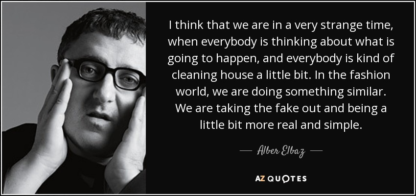 I think that we are in a very strange time, when everybody is thinking about what is going to happen, and everybody is kind of cleaning house a little bit. In the fashion world, we are doing something similar. We are taking the fake out and being a little bit more real and simple. - Alber Elbaz