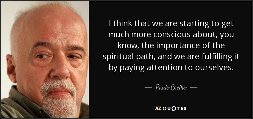 I think that we are starting to get much more conscious about, you know, the importance of the spiritual path, and we are fulfilling it by paying attention to ourselves. - Paulo Coelho