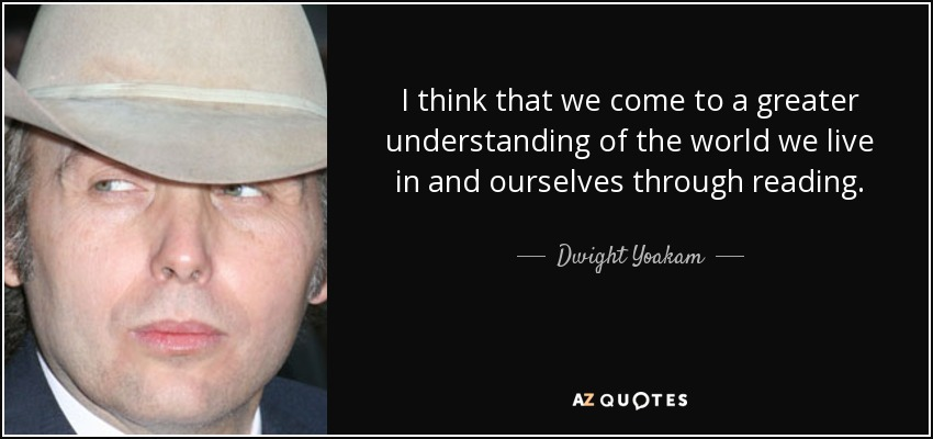 I think that we come to a greater understanding of the world we live in and ourselves through reading. - Dwight Yoakam