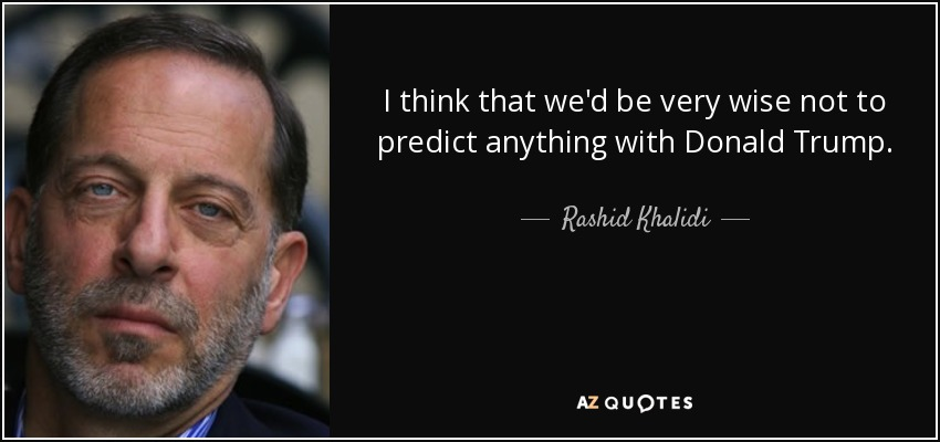 I think that we'd be very wise not to predict anything with Donald Trump. - Rashid Khalidi