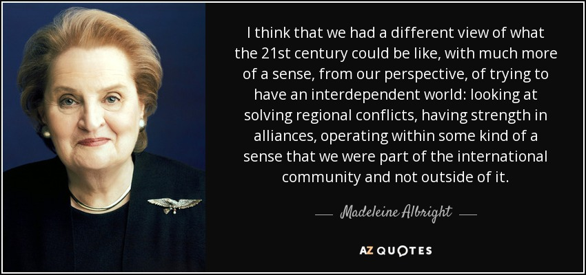 I think that we had a different view of what the 21st century could be like, with much more of a sense, from our perspective, of trying to have an interdependent world: looking at solving regional conflicts, having strength in alliances, operating within some kind of a sense that we were part of the international community and not outside of it. - Madeleine Albright