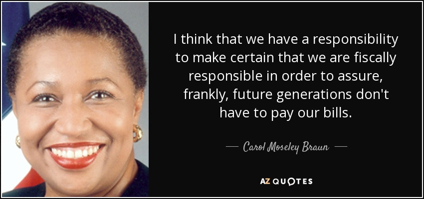 I think that we have a responsibility to make certain that we are fiscally responsible in order to assure, frankly, future generations don't have to pay our bills. - Carol Moseley Braun