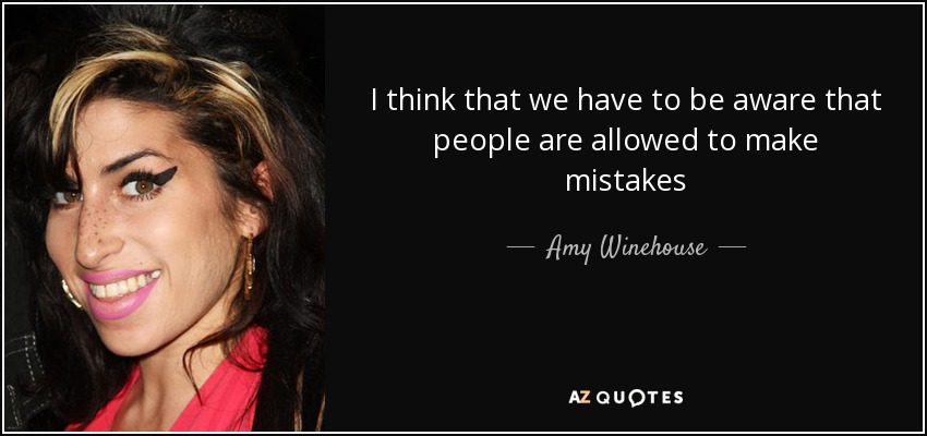 I think that we have to be aware that people are allowed to make mistakes - Amy Winehouse