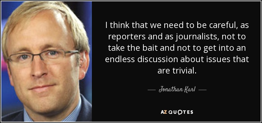 I think that we need to be careful, as reporters and as journalists, not to take the bait and not to get into an endless discussion about issues that are trivial. - Jonathan Karl