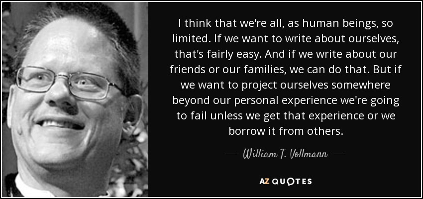 I think that we're all, as human beings, so limited. If we want to write about ourselves, that's fairly easy. And if we write about our friends or our families, we can do that. But if we want to project ourselves somewhere beyond our personal experience we're going to fail unless we get that experience or we borrow it from others. - William T. Vollmann