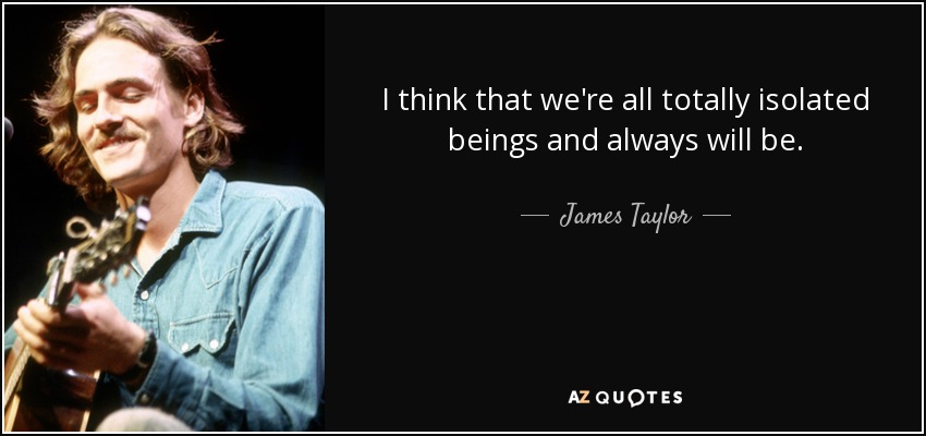 I think that we're all totally isolated beings and always will be. - James Taylor