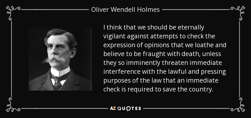 I think that we should be eternally vigilant against attempts to check the expression of opinions that we loathe and believe to be fraught with death, unless they so imminently threaten immediate interference with the lawful and pressing purposes of the law that an immediate check is required to save the country. - Oliver Wendell Holmes, Jr.