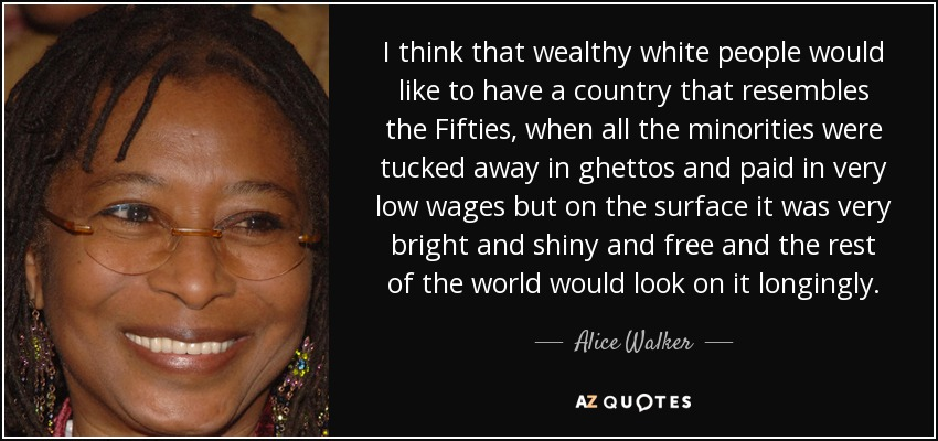 I think that wealthy white people would like to have a country that resembles the Fifties, when all the minorities were tucked away in ghettos and paid in very low wages but on the surface it was very bright and shiny and free and the rest of the world would look on it longingly. - Alice Walker