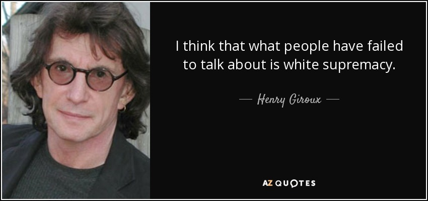 I think that what people have failed to talk about is white supremacy. - Henry Giroux