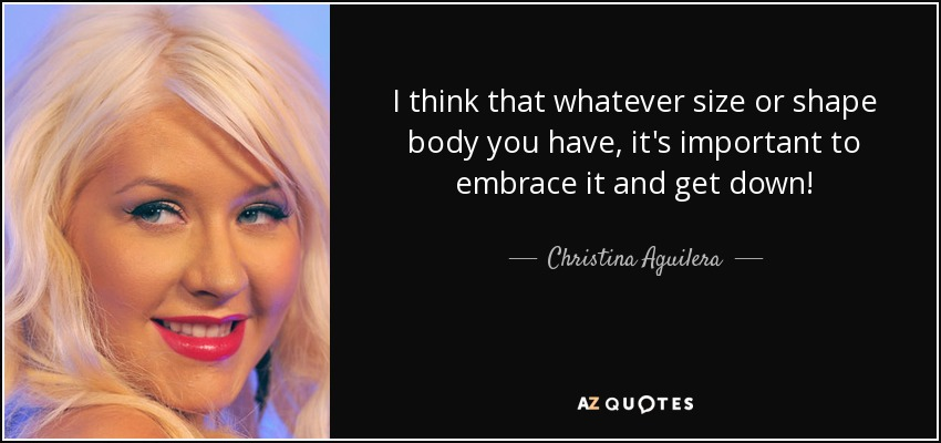 I think that whatever size or shape body you have, it's important to embrace it and get down! - Christina Aguilera
