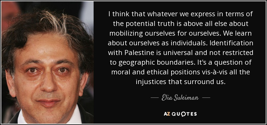 I think that whatever we express in terms of the potential truth is above all else about mobilizing ourselves for ourselves. We learn about ourselves as individuals. Identification with Palestine is universal and not restricted to geographic boundaries. It's a question of moral and ethical positions vis-à-vis all the injustices that surround us. - Elia Suleiman