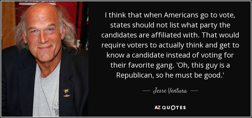 I think that when Americans go to vote, states should not list what party the candidates are affiliated with. That would require voters to actually think and get to know a candidate instead of voting for their favorite gang. 'Oh, this guy is a Republican, so he must be good.' - Jesse Ventura