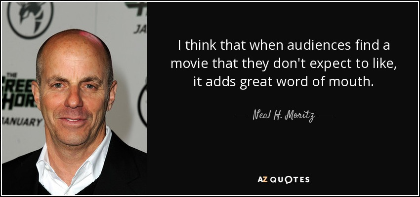I think that when audiences find a movie that they don't expect to like, it adds great word of mouth. - Neal H. Moritz