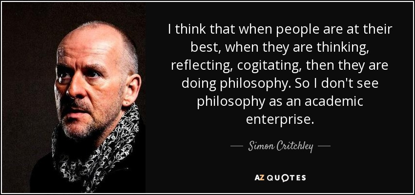 I think that when people are at their best, when they are thinking, reflecting, cogitating, then they are doing philosophy. So I don't see philosophy as an academic enterprise. - Simon Critchley