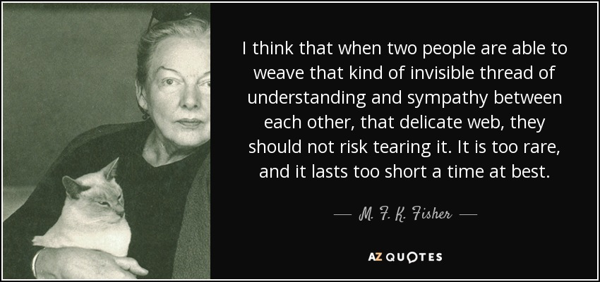 I think that when two people are able to weave that kind of invisible thread of understanding and sympathy between each other, that delicate web, they should not risk tearing it. It is too rare, and it lasts too short a time at best.... - M. F. K. Fisher