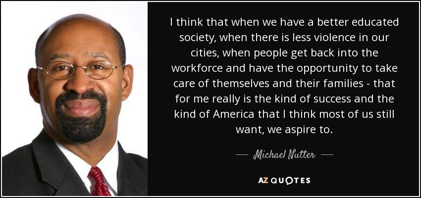 I think that when we have a better educated society, when there is less violence in our cities, when people get back into the workforce and have the opportunity to take care of themselves and their families - that for me really is the kind of success and the kind of America that I think most of us still want, we aspire to. - Michael Nutter
