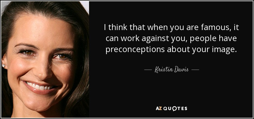 I think that when you are famous, it can work against you, people have preconceptions about your image. - Kristin Davis