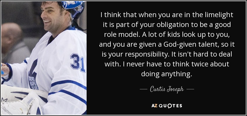 I think that when you are in the limelight it is part of your obligation to be a good role model. A lot of kids look up to you, and you are given a God-given talent, so it is your responsibility. It isn't hard to deal with. I never have to think twice about doing anything. - Curtis Joseph