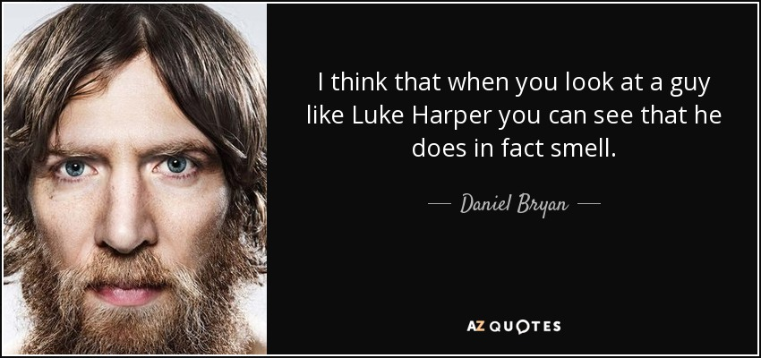 I think that when you look at a guy like Luke Harper you can see that he does in fact smell. - Daniel Bryan