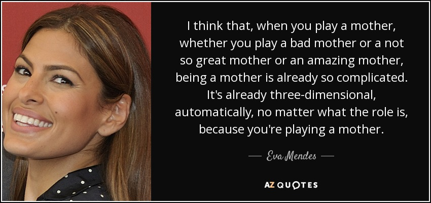I think that, when you play a mother, whether you play a bad mother or a not so great mother or an amazing mother, being a mother is already so complicated. It's already three-dimensional, automatically, no matter what the role is, because you're playing a mother. - Eva Mendes