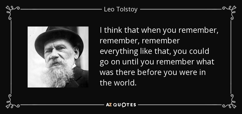 I think that when you remember, remember, remember everything like that, you could go on until you remember what was there before you were in the world. - Leo Tolstoy