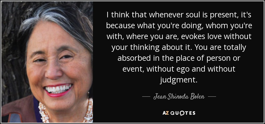 I think that whenever soul is present, it's because what you're doing, whom you're with, where you are, evokes love without your thinking about it. You are totally absorbed in the place of person or event, without ego and without judgment. - Jean Shinoda Bolen