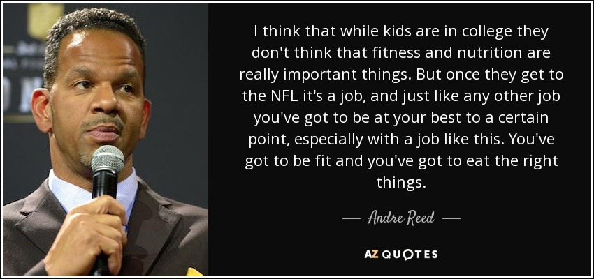 I think that while kids are in college they don't think that fitness and nutrition are really important things. But once they get to the NFL it's a job, and just like any other job you've got to be at your best to a certain point, especially with a job like this. You've got to be fit and you've got to eat the right things. - Andre Reed