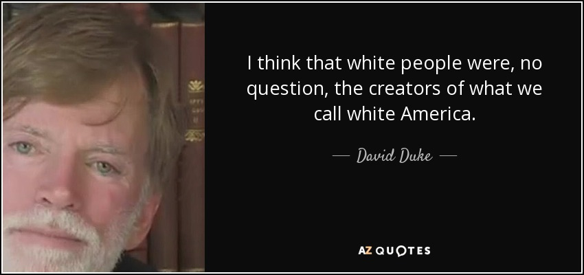 I think that white people were, no question, the creators of what we call white America. - David Duke