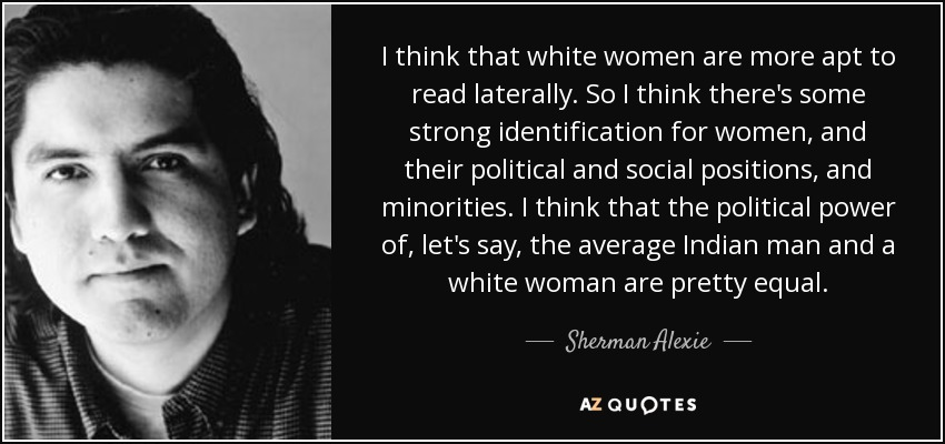 I think that white women are more apt to read laterally. So I think there's some strong identification for women, and their political and social positions, and minorities. I think that the political power of, let's say, the average Indian man and a white woman are pretty equal. - Sherman Alexie