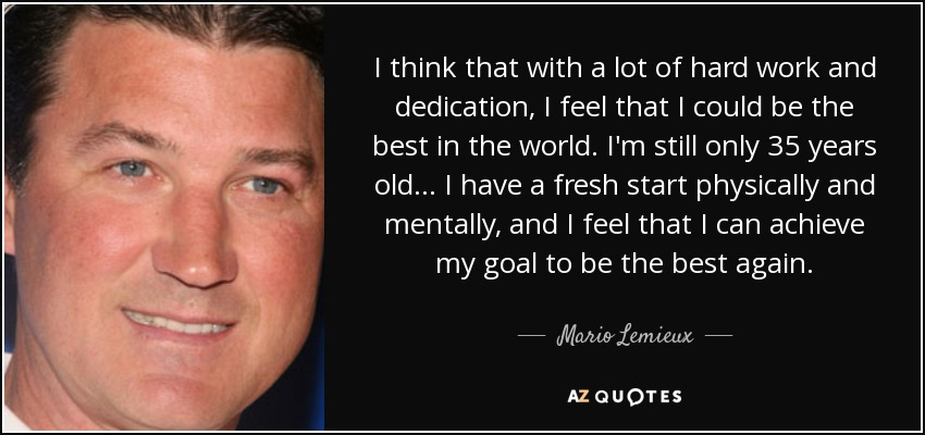 I think that with a lot of hard work and dedication, I feel that I could be the best in the world. I'm still only 35 years old... I have a fresh start physically and mentally, and I feel that I can achieve my goal to be the best again. - Mario Lemieux