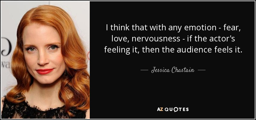 I think that with any emotion - fear, love, nervousness - if the actor's feeling it, then the audience feels it. - Jessica Chastain