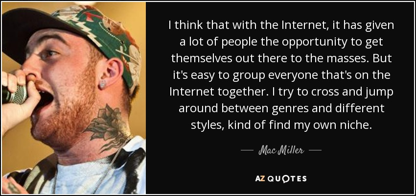 I think that with the Internet, it has given a lot of people the opportunity to get themselves out there to the masses. But it's easy to group everyone that's on the Internet together. I try to cross and jump around between genres and different styles, kind of find my own niche. - Mac Miller